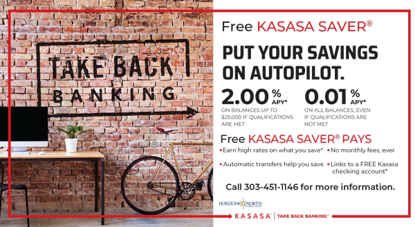 Get automatic transfers from your checking.  2.00% APY* ON BALANCES UP TO $25,000 IF QUALIFICATIONS ARE MET   0.01%  APY* ON BALANCES, EVEN IF  QUALIFICATIONS ARE  NOT MET  Call 303-451-1146  for more information.    Kasasa Take Back Banking